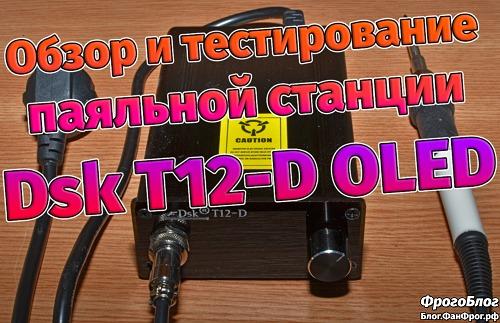 Паяльная станция Dsk T12-D OLED с Aliexpress: обзор и тестирование